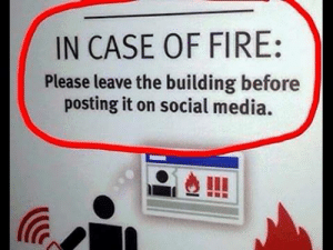 Advice, Fire, and Memes: IN CASE OF FIRE:  Please leave the building before  posting it on social media. Sage advice....