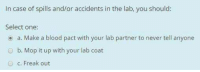 Memes, Stitches, and Never: In case of spills and/or accidents in the lab, you should  Select one:  o a. Make a blood pact with your lab partner to never tell anyone  O b. Mop it up with your lab coat  O c, Freak out Snitches get stitches