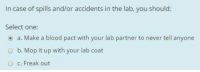 Memes, Never, and Blood: In case of spills and/or accidents in the lab, you should:  Select one:  o a. Make a blood pact with your lab partner to never tell anyone  O b. Mop it up with your lab coat  O c. Freak out Memes