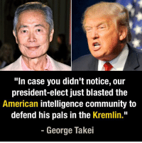 "In case you didn't notice... - George Takei: ""In case you didn't notice, our  president-elect just blasted the  American intelligence community to  defend his pals in the Kremlin.""  George Takei In case you didn't notice... - George Takei"