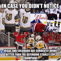 Both teams have honestly looked a lot better on ice than the Pens. I for one welcome our new overlords: IN CASE YOU DIDN'T NOTICE  ref logic  VEGAS AND COLORADO ARE CURRENTLY DOING  BETTER THAN THE DEFENDING STANLEY CUP  CHAMPIONS  Ol  ORTSCH Both teams have honestly looked a lot better on ice than the Pens. I for one welcome our new overlords