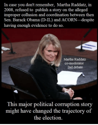 http://www.breitbart.com/2016-presidential-race/2016/10/09/exclusive-whistleblower-martha-raddatz-covered-up-acorn-scandal-before-2008-election/: In case you don't remember, Martha Raddatz, in  2008, refused to publish a story on the alleged  improper collusion and coordination between then  Sen. Barack Obama  D-IL) and ACORN-despite  having enough evidence to do so.  Martha Raddatz  co-moderator  2nd debate  This major political corruption story  might have changed the trajectory of  the election. http://www.breitbart.com/2016-presidential-race/2016/10/09/exclusive-whistleblower-martha-raddatz-covered-up-acorn-scandal-before-2008-election/