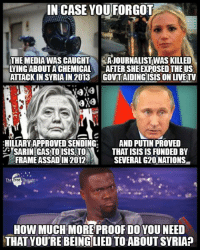 Isis, Memes, and Free: IN CASE YOU FORGOT  THE MEDIA WAS CAUGHT  LYING ABOUT A CHEMICAL  ATTACK IN SYRIA IN 2013  AJOURNALISTWAS KILLED  AFTER SHE EXPOSED THEUS  GOVT AIDINGISIS ON LIVETV  HILLARY APPROVED SENDING  SARIN GASTOISIS,TO  FRAME ASSADIN 2012  AND PUTIN PROVED  THAT ISIS IS FUNDED BY  SEVERAL G20NATIONS  The  HOW MUCH MOREPROOF DO YOUNEED  THAT YOU'RE BEING LIED TO ABOUT SYRIA? Do you get it yet?  Media: http://bit.ly/2oQswsF Journalist: http://bit.ly/2ev7Fn1 Hillary: http://bit.ly/1WHnMhR Putin: http://bit.ly/1RZkXVj Join us: The Free Thought Project