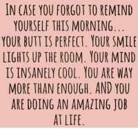 Butt, Life, and Cool: IN CASE YOU FORGOT TO REMIND  YOURSELF THIS MORNING  YOUR BUTT IS PERFECT YOUR SMILE  LIGHTS UP THE ROOM. YOUR MIND  IS INSANELY COOL. YOU ARE WAY  MORE THAN ENOUGH. AND YOU  ARE DOING AN AMAZING JOB  AT LIFE