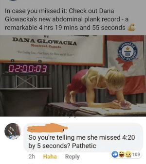 Canada, Record, and World: In case you missed it: Check out Dana  Glowacka's new abdominal plank record - a  remarkable 4 hrs 19 mins and 55 seconds  BY  DANA GLOWACKA  Montreal, Canada  CUINNESS  The Ening Line.. Find Yurs,Get Thee d B  RECORD  02:00:03  So you're telling me she missed 4:20  by 5 seconds? Pathetic  Haha Reply  2h  109  WORLD Not nice