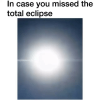 Memes, Eclipse, and Tag Someone: In case you missed the  total eclipse For those that couldn't look outside earlier.. I got y'all! 👆🏽 TAG SOMEONE THAT MISSED IT 👇🏽