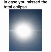 Eclipse, Dank Memes, and Total: In case you missed the  total eclipse I risked my eyesight for this