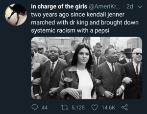 Dank, Girls, and Kendall Jenner: in charge of the girls @AmeriKr....2d  two years ago since kendall jenner  marched with dr king and brought down  systemic racism with a pepsi  d v  44 5,125 14.6K ς Somebody give her a prize by egg_fisting MORE MEMES