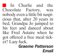 Charlie And The Chocolate Factory Meme: In Charlie and the  Chocolate Factory  was  nobody even a little bit suspi-  cious that, after 20 years in  bed, Grandpa Jo jumped to  his feet and danced about  like Fred Astaire when he  got offered a free meal tick-  et Lazy fuck.  Graeme Patterson  Email
