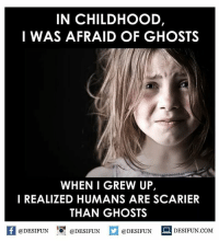 Twitter: BLB247 Snapchat : BELIKEBRO.COM belikebro sarcasm meme Follow @be.like.bro: IN CHILDHOOD,  I WAS AFRAID OF GHOSTS  WHEN I GREW UP,  I REALIZED HUMANS ARE SCARIER  THAN GHOSTS  @DESIFUN  @DESIFUN  @DESIFUN  DESIFUN COM Twitter: BLB247 Snapchat : BELIKEBRO.COM belikebro sarcasm meme Follow @be.like.bro