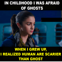 Ghost: IN CHILDHOOD I WAS AFRAID  OF GHOSTS  WHEN I GREW UP  REALIZED HUMAN ARE SCARIER  THAN GHOST