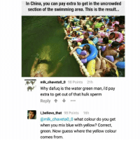 @whitepeoplehumor always makes me laugh: In China, you can pay extra to get in the uncrowded  section of the swimming area. This is the result.  mlk chaveta00 90 Points 21h  Why dafuq is the water green man, i'd pay  extra to get out of that hulk sperm  Reply +  i_ believe that 98 Points 16h  @mlk_chaveta0_0 what colour do you get  when you mix blue with yellow? Correct,  green. Now guess where the yellow colour  comes from @whitepeoplehumor always makes me laugh