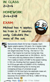 """Apple, Memes, and Http: IN CLASS:  2+2-4  HOMEWORK:  2+4+2-8  EXAM  Michael has 4 apples,  his train is 7 minutes  early. Calculate the  mass of the sun.  Samarendra Dash Ok he has 4 Apples. Each  Apple weighs approx 125 gram. So 4 Apples make  500 g. Then avg weight of an human is 70 kg. So  net weight becomes 70.5 kg. His train is 7 min  early. That means he must be moving fast. Avg  speed of a high speed train is 104.333m/s . As it's  7 min early and avg distance btwn 2 stations is  7km it adds an factor of 0.667 to the speed making  it 105 m/s. Dividing that from speed of light ie.  3x1048 we get ratio of 0.02837x1048, multifying  with 10 22 (accounting Sun is moving and  increasing entropy of universe) we get  0.02837x10 30 And that's his relativistic mass wrt.  Sun. As his weight is 70.5kg weight of sun  becomes 70.5×0.02837×10^30 ie. 1.989×10^30 kg  approx. Solved.  Reply . O 12 1.6k-17 hrs . Edited <p>Ingenious.. via /r/memes <a href=""""http://ift.tt/2vcmwNG"""">http://ift.tt/2vcmwNG</a></p>"""