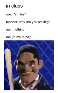 Teacher, Mind, and Smiles: in class  me: *smiles  teacher: why are you smiling?  me : nothing  me (in my mind): https://t.co/L1WcWJDIug