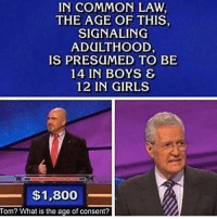 Hold up💀😭😭 @savagedump: IN COMMON LAW  THE AGE OF THIS  SIGNALING  ADULTHOOD  IS PRESUMED TO BE  14 IN BOYS &  12 IN GIRLS  $1,800  Tom? What is the age of consent? Hold up💀😭😭 @savagedump