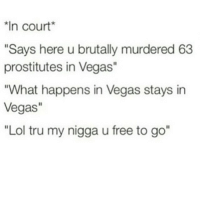 "Lol, Memes, and My Nigga: *In court  ""Says here u brutally murdered 63  prostitutes in Vegas  ""What happens in Vegas stays in  Vegas  ""Lol tru my nigga u free to go"" 😂😂😂😂😂"
