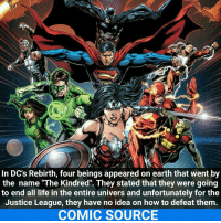 """Memes, Justice League, and 🤖: In DC's Rebirth, four beings appeared on earth that went by  the name """"The Kindred''. They stated that they were going  to end all life in the entire univers and unfortunately for the  Justice League, they have no idea on how to defeat them  COMIC SOURCE They will pull through! _____________________________________________________ - - - - - - - Batman BruceWayne Nightwing Flash Robin Aquaman Superman MartianManhunter Joker GreenLantern WonderWoman HarleyQuinn Deadshot DeathStroke GreenArrow JusticeLeague BvS SuicideSquad BenAffleck EzraMiller Cyborg DCComics DC DCRebirth Rebirth ComicFacts Comcis Facts Like4Like Like"""