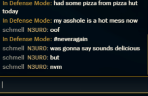 Sometimes chat is gold: In Defense Mode: had some pizza from pizza hut  today  In Defense Mode: my asshole is a hot mess now  schmell N3URO: oof  In Defense Mode: #neveragain  schmell N3URO: was gonna say sounds delicious  schmell N3URO: but  schmell N3URO: nvm  | Sometimes chat is gold