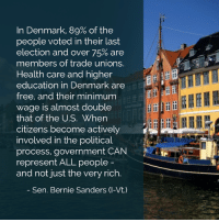 Bernie Sanders, Memes, and Politics: In Denmark, 89% of the  people voted in their last  election and over 75% are  members of trade unions.  Health care and higher  education in Denmark are  free, and their minimum  wage is almost double  that of the US. When  citizens become actively  involved in the political  process, government CAN  represent ALL people  and not just the very rich  Sen. Bernie Sanders (-Vt.)