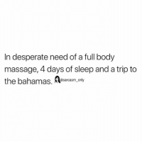 Desperate, Funny, and Massage: In desperate need of a full body  massage, 4 days of sleep and a trip to  the bahamas. K  @sarcasm only SarcasmOnly