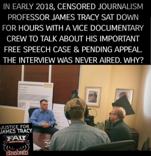 Memes, Free, and Justice: IN EARLY 2018, CENSORED JOURNALISM  PROFESSOR JAMES TRACY SAT DOWN  FOR HOURS WITH A VICE DOCUMENTARY  CREW TO TALK ABOUT HIS IMPORTANT  FREE SPEECH CASE & PENDING APPEAL.  THE INTERVIEW WAS NEVER AIRED. WHY?  JUSTICE FOR  JAMES  TRACY  FALT Why would VICE never air an interview about one of the most important free speech cases pending appeal in the United States?