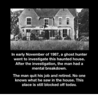 Ghost: In early November of 1987, a ghost hunter  went to investigate this haunted house.  After the investigation, the man had a  mental breakdown.  The man quit his job and retired. No one  knows what he saw in the house. This  place is still blocked off today.