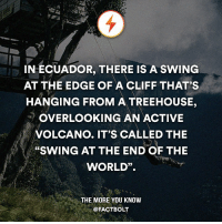 """Follow the world with @intravelist ✈️🌏: IN ECUADOR, THERE IS A SWING  AT THE EDGE OF A CLIFF THAT'S  HANGING FROM A TREEHOUSE,  OVERLOOKING AN ACTIVE  VOLCANO. IT'S CALLED THE  """"SWING AT THE END OF THE  WORLD"""".  THE MORE YOU KNOW  @FACT BOLT Follow the world with @intravelist ✈️🌏"""