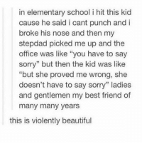 """many-many-years: in elementary school i hit this kid  cause he said i cant punch and i  broke his nose and then my  stepdad picked me up and the  office was like """"you have to say  sorry"""" but then the kid was like  """"but she proved me wrong, she  doesn't have to say sorry"""" ladies  and gentlemen my best friend of  many many years  this is violently beautiful"""