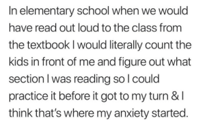 meirl: In elementary school when we would  have read out loud to the class from  the textbook I would literally count the  kids in front of me and figure out what  section l was reading so l could  practice it before it got to my turn &l  think that's where my anxiety started. meirl