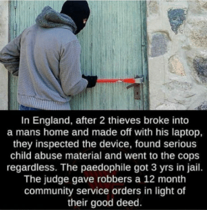 The guy should have gotten life: In England, after 2 thieves broke into  a mans home and made off with his laptop,  they inspected the device, found serious  child abuse material and went to the cops  regardless. The paedophile got 3 yrs in jail.  The judge gave robbers a 12 month  community service orders in light of  their good deed. The guy should have gotten life