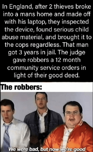 Good job robbers: In England, after 2 thieves broke  into a mans home and made of  with his laptop, they inspected  the device, found serious child  abuse material, and brought it to  the cops regardless. That man  got 3 years in jail. The judge  gave robbers a 12 month  community service orders in  light of their good deed.  The robbers:  We were bad, but now we're good Good job robbers