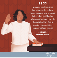 Go ahead, prove them wrong. #WomensHistoryMonth: In every position that  I've been in, there have  been naysayers who don't  believe I'm qualified or  who don't believe I can do  the work. And I feel a  special responsibility  to prove them wrong.  SONIA  SOTO MAYOR  MADAM  PRESIDENT Go ahead, prove them wrong. #WomensHistoryMonth