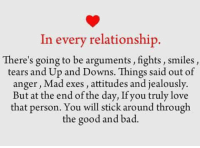 relationship: In every relationship.  There's going to be arguments, fights, smiles  tears and Up and Downs. Things said out of  anger, Mad exes, attitudes and jealously.  But at the end ofthe day, Ifyou truly love  that person. You will stick around through  the good and bad.