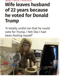 Memes, 🤖, and Trump-It: IN EVVS  VVUI Lu  Wife leaves husband  of 22 years because  he voted for Donald  Trump  It totally undid me that he could  vote for Trump. I felt like I had  been fooling myself She now lives with a cat 😂 | follow @fuckersbelike for more