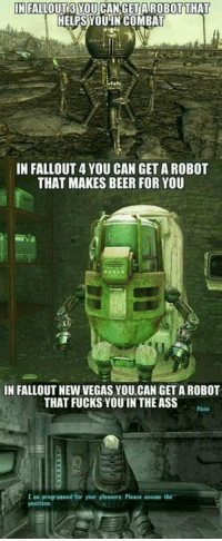 Fallout standards these days. https://t.co/hAUP3ObT5A: IN FALLOUT3 YOU CANGET AIROBOTTHAT  HELPS YOUIN COMBAT  IN FALLOUT 4 YOU CAN GET A ROBOT  THAT MAKES BEER FOR YOU  IN FALLOUT NEW VEGAS YOU CAN GET A ROBOT  THAT FUCKS YOUIN THE ASS  Flsto  1 an programmed for your pleasure. Please .ssvee t  posstion Fallout standards these days. https://t.co/hAUP3ObT5A