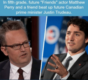 "What an a-hole: In fifth grade, future ""Friends"" actor Matthew  Perry and a friend beat up future Canadian  prime minister Justin Trudeau. What an a-hole"