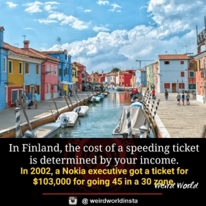 finland: In Finland, the cost of a speeding ticket  is determined by your income  In 2002, a Nokia executive got a ticket for  $103,000 for going 45 in a 30 zone.  World  @ weirdworldinsta