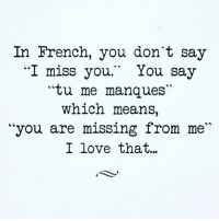 "u are missing ... 💜: In French, you don't say  I miss you.  You say  ""tu me manques""  which means  ""you are missing from me""  I love that... u are missing ... 💜"