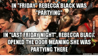 rebecca: IN FRIDAY REBECCA BLACK WAS  PARTYING  IN LAST FRIDAY NIGHT, REBECCA BLACK  OPENED THE DOORMEANINGSHE WAS  PARTYING THERE  MEMEFUL COM