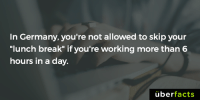 "Memes, Break, and Germany: In Germany, you're not allowed to skip your  ""lunch break"" if you're working more than 6  hours in a day  überfacts http://www.globalworkplaceinsider.com/2016/12/what-rights-do-workers-have-to-rest-breaks-in-germany/"