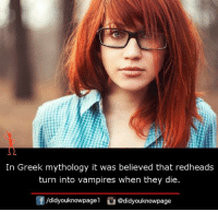 Memes, Greek, and Vampires: In Greek mythology it was believed that redheads  turn into vampires when they die.  f/didyouknowpagel@didyouknowpage