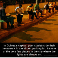 Capitalization: In Guinea's capital, poor studetns do their  homework in the airport parking lot. It's one  of the very few places in the city where the  lights are always on.  fb.com/facts Weird
