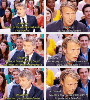 Interview with Mads Mikkelsen: (In Hen  Vecan do the interview in Danish  if you want to  In Danish)  You, you speak Danish?  Danish)  (In Danisn)  fcourse, I speak perfectly Danish  andI must say I'm very happy about it  Pertect, so, this is danew season for your  show, how is it goinq?  In Danish)  You know only two sentences, right?  (In Danish  Ofcourse !I speakperfectly Danish  So, you're just a little shit? Interview with Mads Mikkelsen