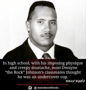 "Creepy, Memes, and School: In high school, with his imposing physique  and creepy mustache, most Dwayne  ""the Rock"" Johnson's classmates thought  he was an undercover cop.  25  Weird World  @ weirdworldinsta"