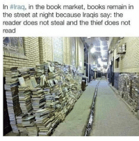Books, Memes, and Book: In HIraq, in the book market, books remain in  the street at night because Iraqis say the  reader does not steal and the thief does not  read Blessings to all of the people from Iraq 🇮🇶❤️