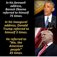 """Memes, 🤖, and The Americans: In his farewell  address,  Barack Obama  referred to himself  75 times.  In his inaugural  address, Donald  Trump referred to  himself 3 times.  He referred to  """"We, the  American  people""""  45 times. President Obama liked to say it is about """"me"""".  Now under President Trump, it's about """"we"""".   http://townhall.com/tipsheet/katiepavlich/2017/01/20/trump-speech-n2274430"""