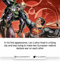 Memes, Superman, and Lex Luthor: In his first appearance, Lex Luthor lived in a flying  city and was trying to make two European nations  declare war on each other  回@VILLA IN TRUEFACTS  步@VILLA IN PEDI Well he is way passed that now. dccomics lexluthor superman comicbooks