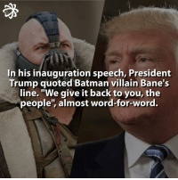 """Bane ~ Trump!!! 👮🏼 bane trump donaldtrump donald president presidency bane dc fact facts quote discovery info knowledge amazing.: In his inauguration speech, President  Trump quoted Batman villain Bane's  line. """"We give it back to you, the  people', almost word-for-word. Bane ~ Trump!!! 👮🏼 bane trump donaldtrump donald president presidency bane dc fact facts quote discovery info knowledge amazing."""