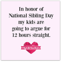 Arguing, Dank, and Kids: In honor of  National Sibling Day  my kids are  Toing to argue for  12 hours straight.  LifeSucker Ha!