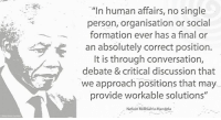 """Africa, Finals, and Memes: """"In human affairs, no single  person, organisation or social  formation ever has a final or  an absolutely correct position.  It is through conversation,  debate & critical discussion that  we approach positions that may  provide workable solutions  II  Nelson Rolihlahla Mandela """"In human affairs, no single person, organisation or social formation ever has a final or an absolutely correct position. It is through conversation, debate and critical discussion that we approach positions that may provide workable solutions."""" ~ Nelson Mandela in a message to the 8th National Congress of COSATU (Congress of South African Trade Unions), Midrand, South Africa, 15 - 18 September 2003 #LivingTheLegacy #MadibaRemembered   www.nelsonmandela.org www.mandeladay.com archive.nelsonmandela.org"""